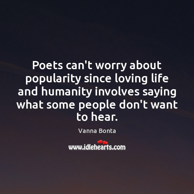 Vanna Bonta Picture Quote image saying: Poets can't worry about popularity since loving life and humanity involves saying