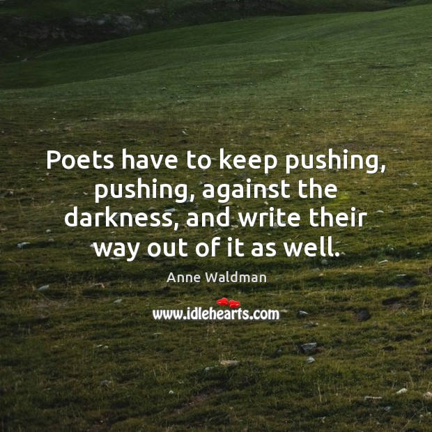 Poets have to keep pushing, pushing, against the darkness, and write their Anne Waldman Picture Quote