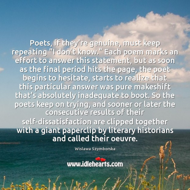 "Poets, if they're genuine, must keep repeating ""I don't know."" Each poem Wislawa Szymborska Picture Quote"