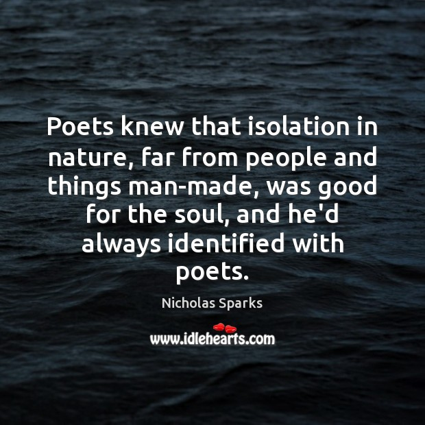 Poets knew that isolation in nature, far from people and things man-made, Nicholas Sparks Picture Quote