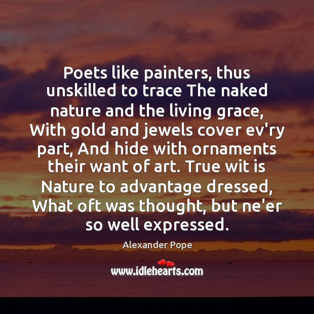 Poets like painters, thus unskilled to trace The naked nature and the Alexander Pope Picture Quote