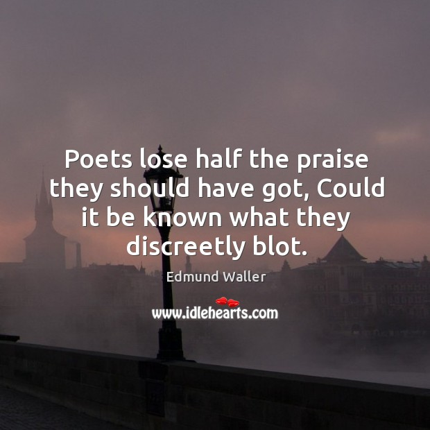 Image, Poets lose half the praise they should have got, could it be known what they discreetly blot.