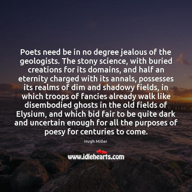 Poets need be in no degree jealous of the geologists. The stony Image
