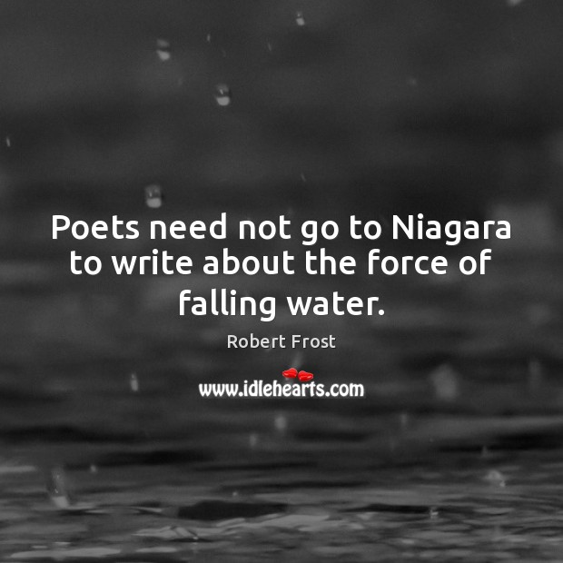 Poets need not go to Niagara to write about the force of falling water. Image