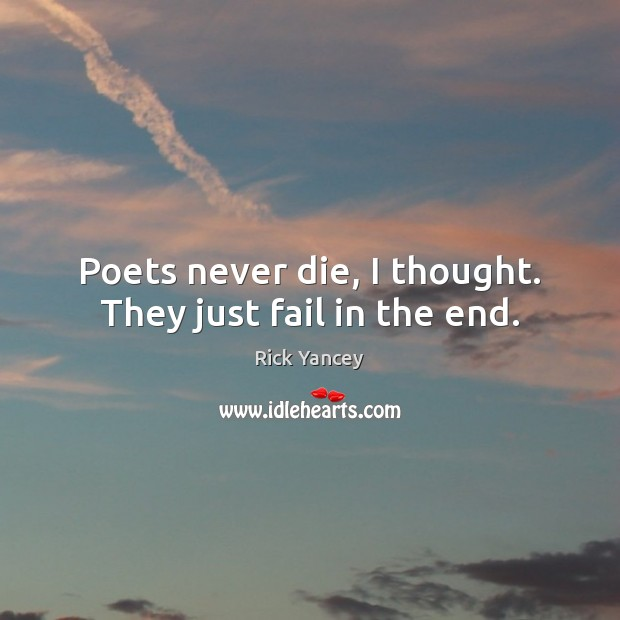 Poets never die, I thought. They just fail in the end. Image