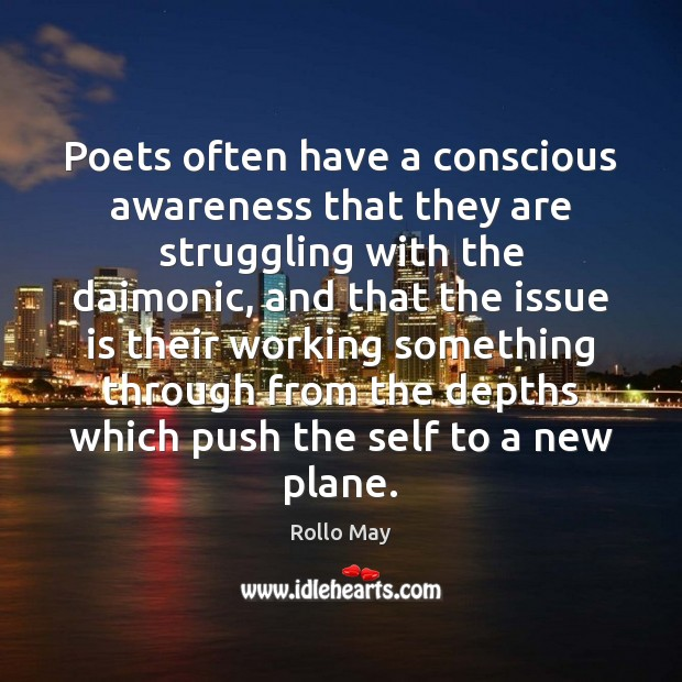 Poets often have a conscious awareness that they are struggling with the Rollo May Picture Quote