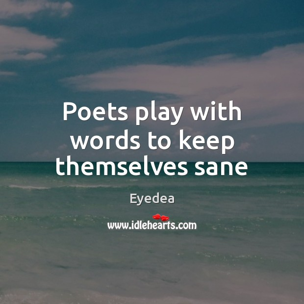 Poets play with words to keep themselves sane Image
