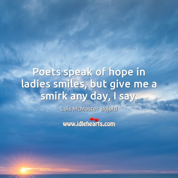 Poets speak of hope in ladies smiles, but give me a smirk any day, I say. Lois McMaster Bujold Picture Quote