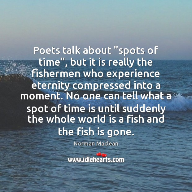 """Poets talk about """"spots of time"""", but it is really the fishermen Norman Maclean Picture Quote"""