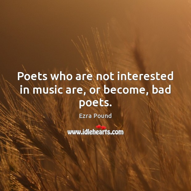 Poets who are not interested in music are, or become, bad poets. Ezra Pound Picture Quote
