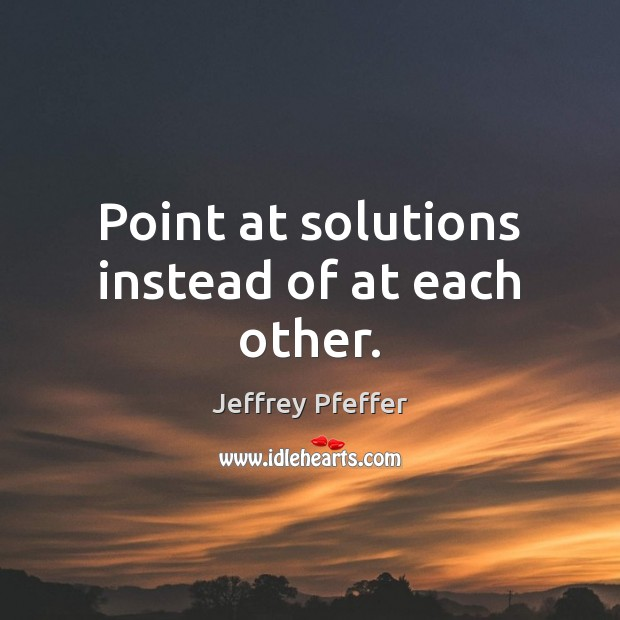 Point at solutions instead of at each other. Jeffrey Pfeffer Picture Quote