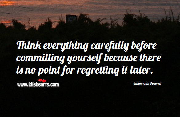 Think everything carefully before committing yourself because there is no point for regretting it later. Indonesian Proverbs Image