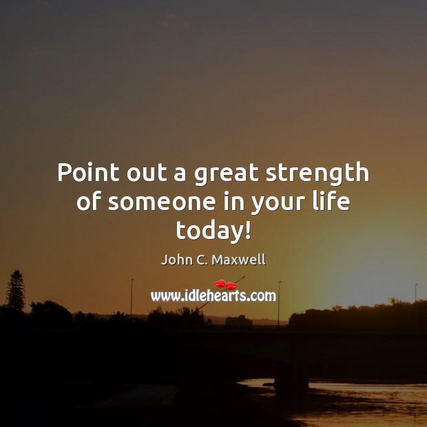Image, Point out a great strength of someone in your life today!