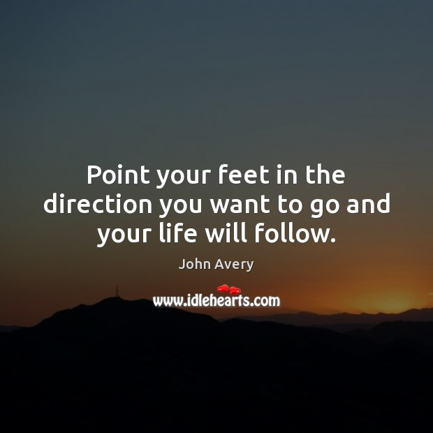 Point your feet in the direction you want to go and your life will follow. Image