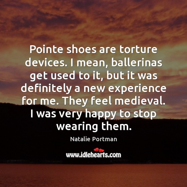 Pointe shoes are torture devices. I mean, ballerinas get used to it, Natalie Portman Picture Quote