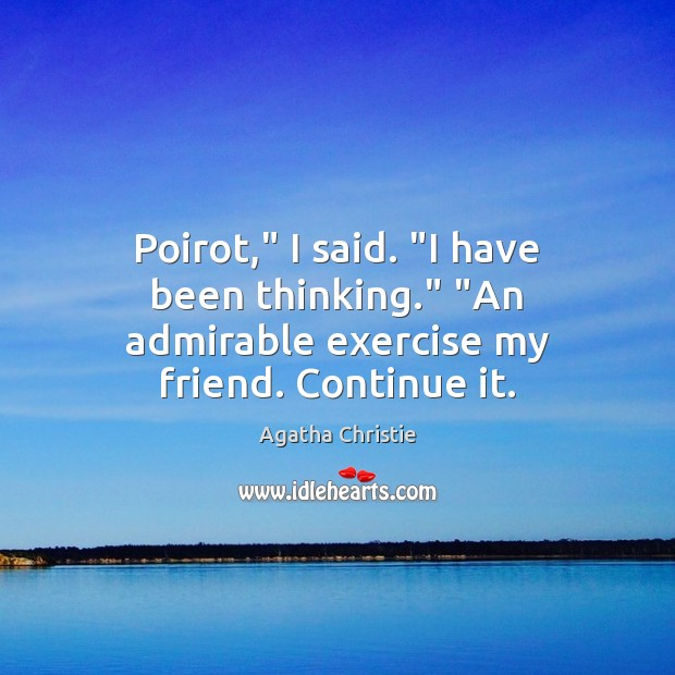 """Image, Poirot,"""" I said. """"I have been thinking."""" """"An admirable exercise my friend. Continue it."""