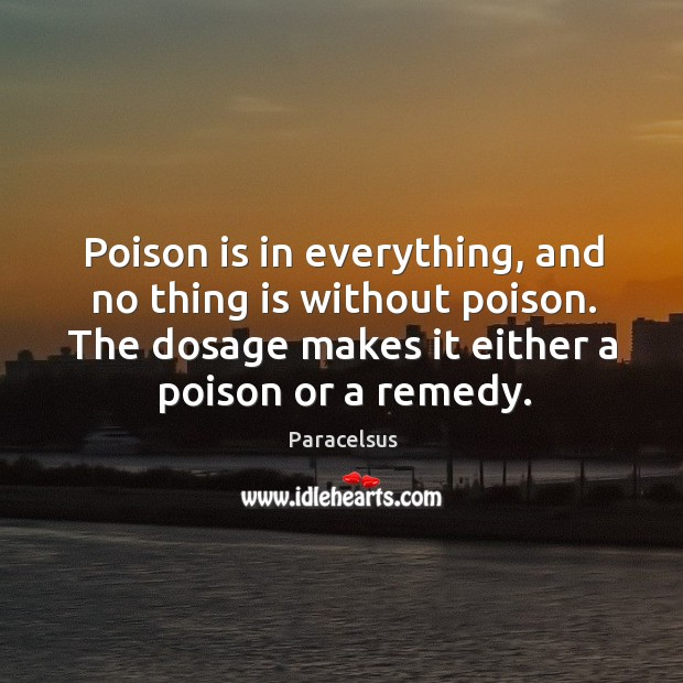 Poison is in everything, and no thing is without poison. The dosage makes it either a poison or a remedy. Image