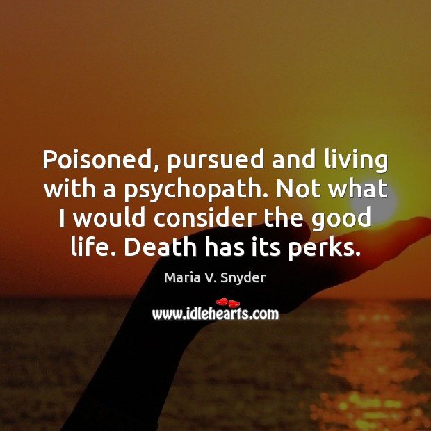 Poisoned, pursued and living with a psychopath. Not what I would consider Maria V. Snyder Picture Quote