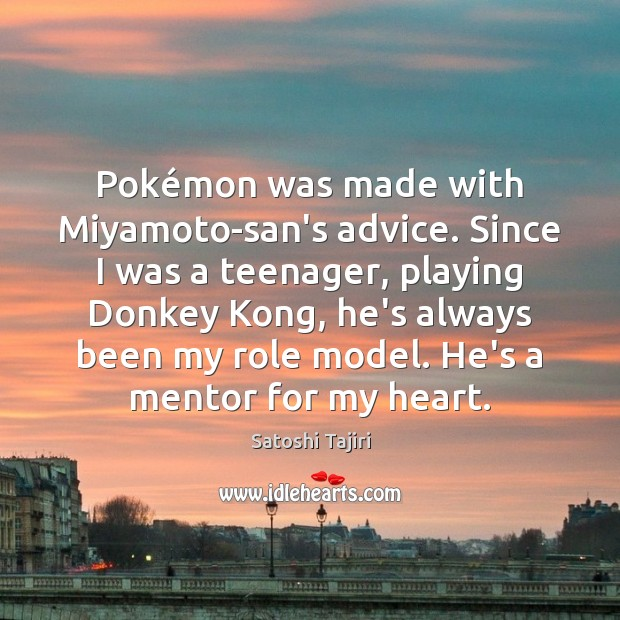 Pokémon was made with Miyamoto-san's advice. Since I was a teenager, Image