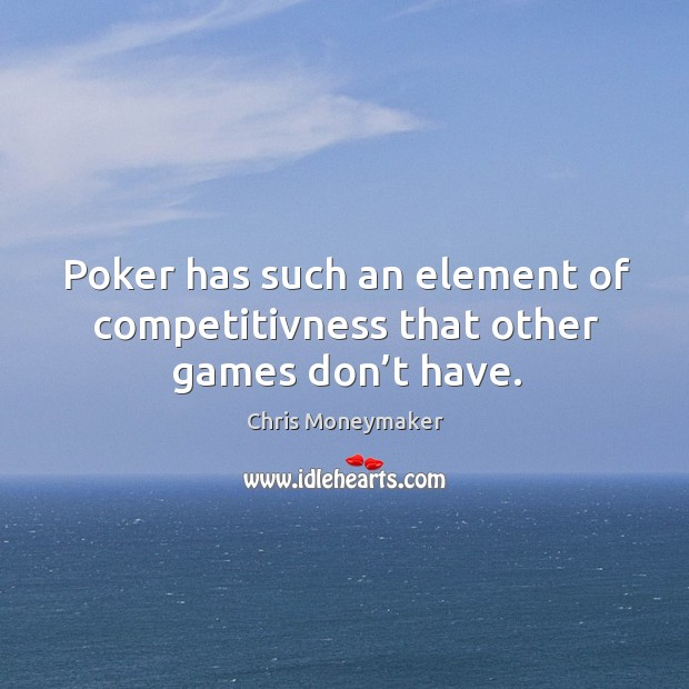 Poker has such an element of competitivness that other games don't have. Chris Moneymaker Picture Quote