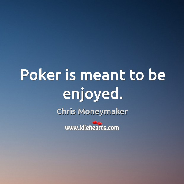 Poker is meant to be enjoyed. Chris Moneymaker Picture Quote