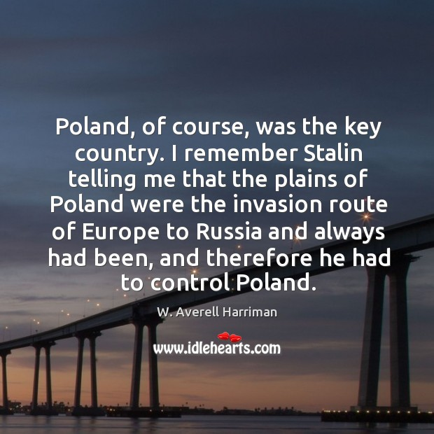 Poland, of course, was the key country. I remember stalin telling me that W. Averell Harriman Picture Quote