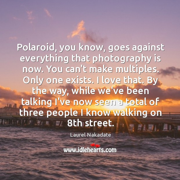 Polaroid, you know, goes against everything that photography is now. You can't Image