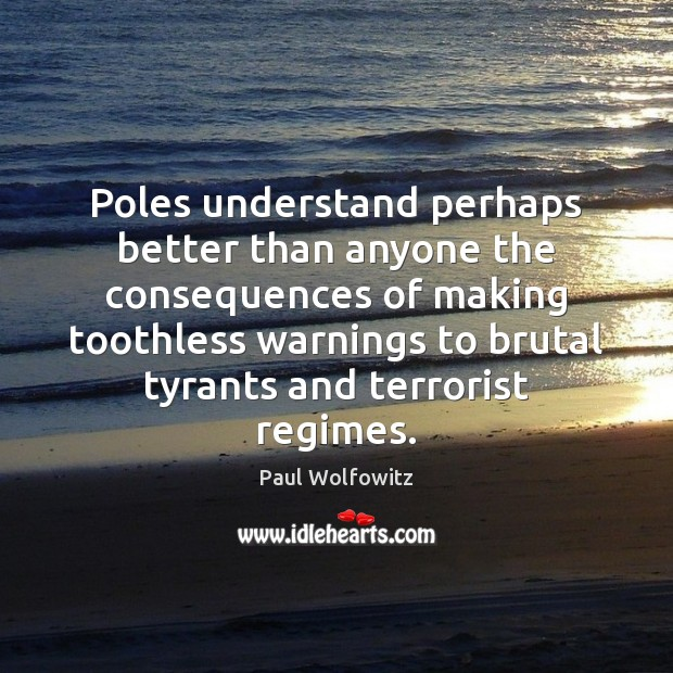 Paul Wolfowitz Picture Quote image saying: Poles understand perhaps better than anyone the consequences of making toothless warnings