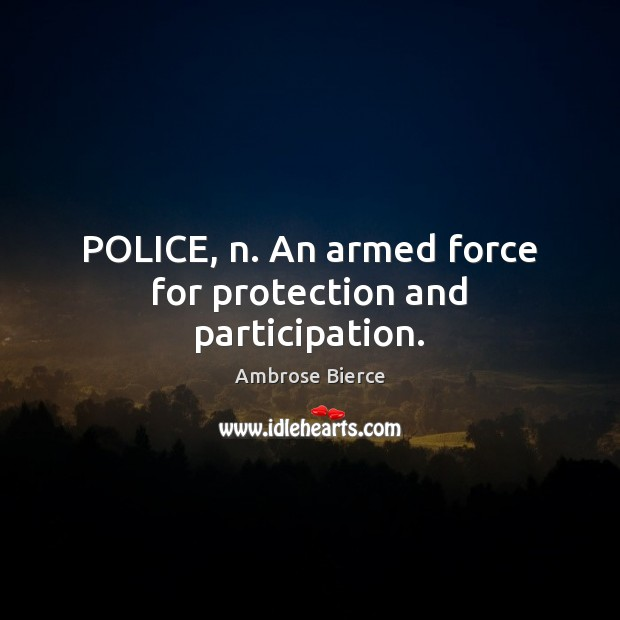 Image, POLICE, n. An armed force for protection and participation.