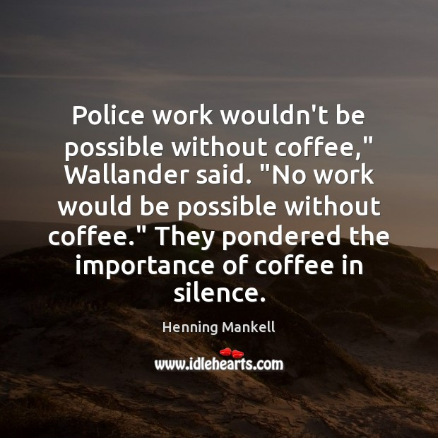 "Image, Police work wouldn't be possible without coffee,"" Wallander said. ""No work would"