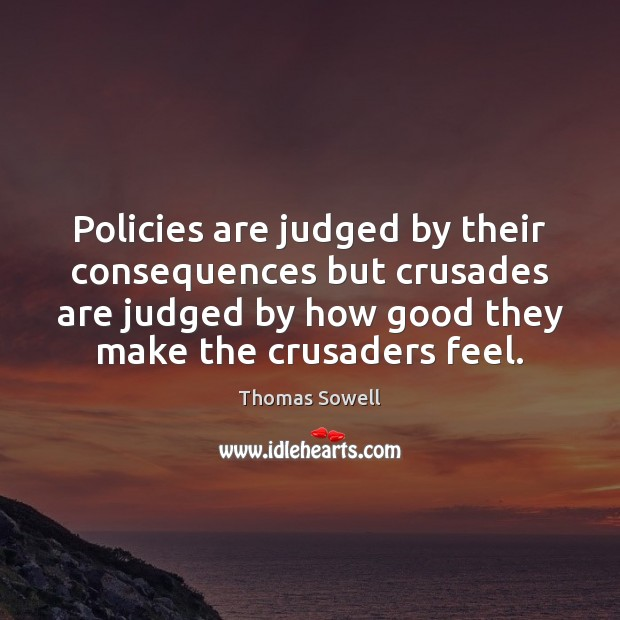 Policies are judged by their consequences but crusades are judged by how Image