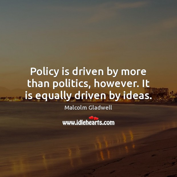 Policy is driven by more than politics, however. It is equally driven by ideas. Malcolm Gladwell Picture Quote
