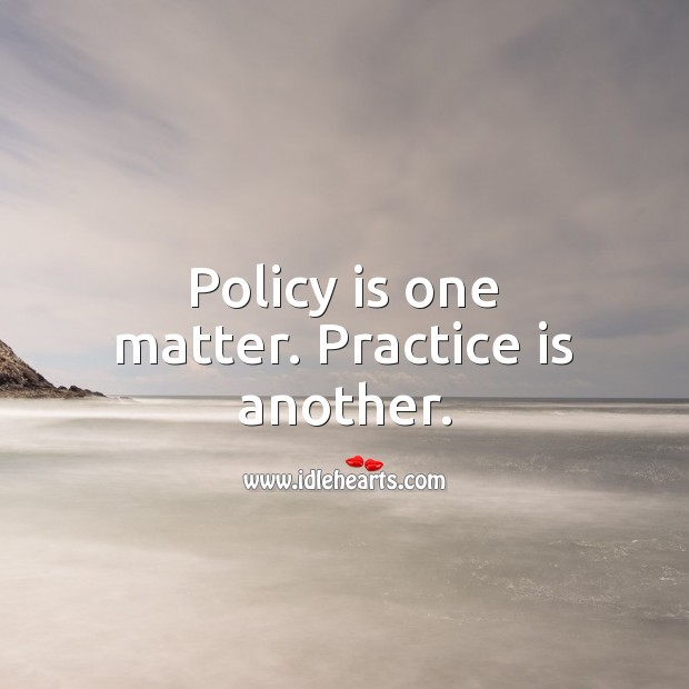 Policy is one matter. Practice is another. Practice Quotes Image