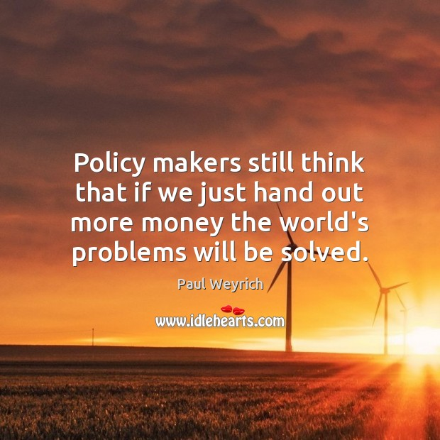 Image, Policy makers still think that if we just hand out more money