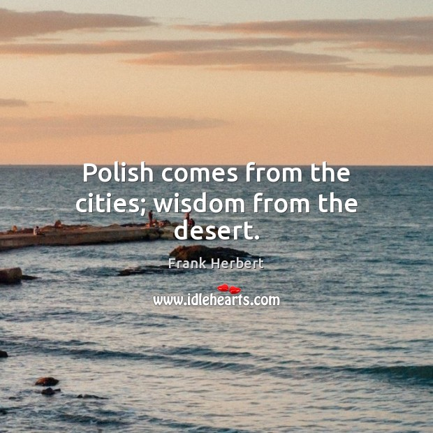 Polish comes from the cities; wisdom from the desert. Image