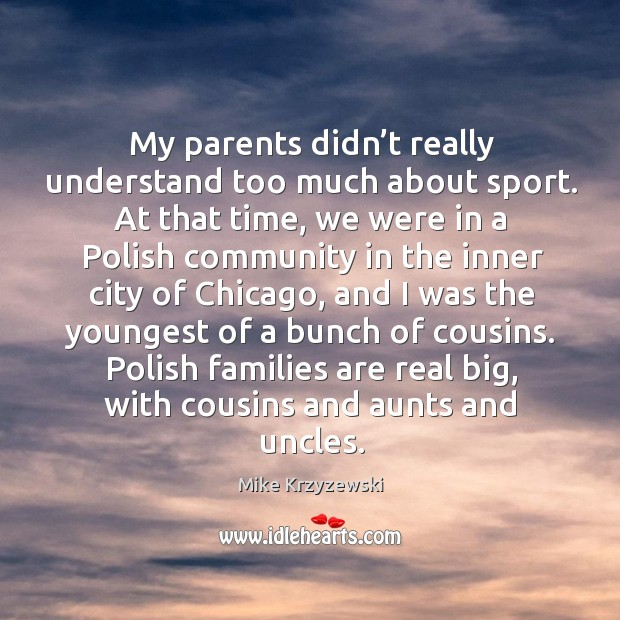 Polish families are real big, with cousins and aunts and uncles. Image