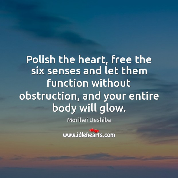 Polish the heart, free the six senses and let them function without Morihei Ueshiba Picture Quote