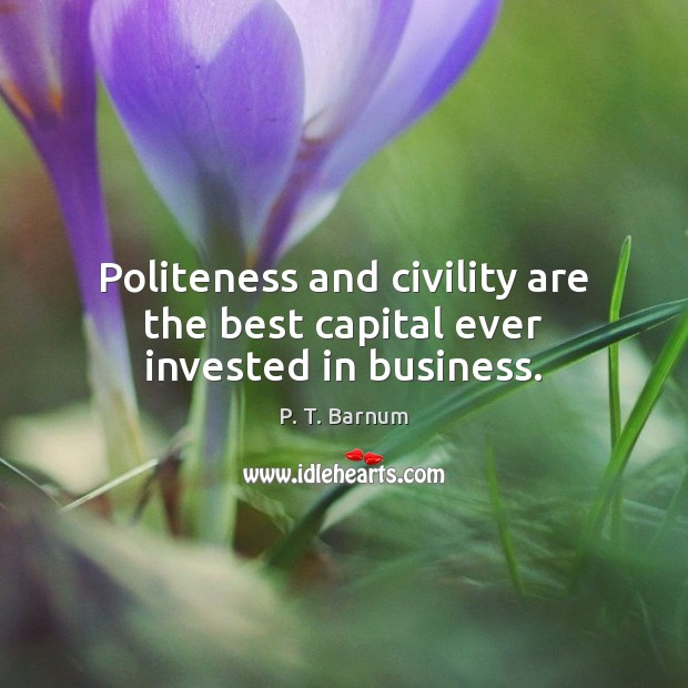 Image, Politeness and civility are the best capital ever invested in business.