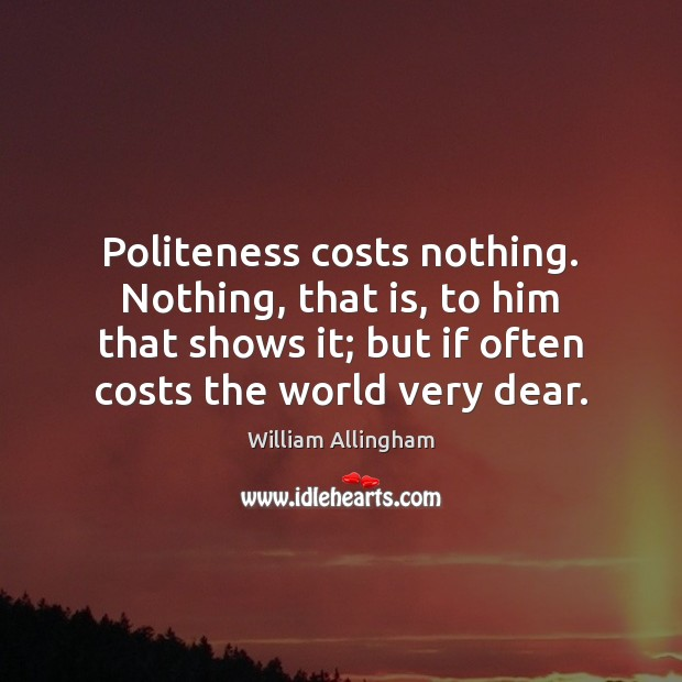 Politeness costs nothing. Nothing, that is, to him that shows it; but William Allingham Picture Quote