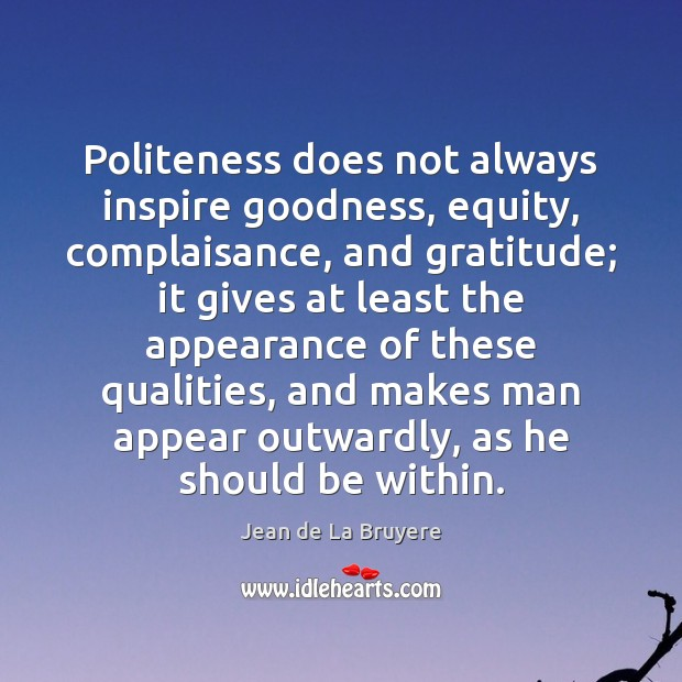Politeness does not always inspire goodness, equity, complaisance, and gratitude; it gives Jean de La Bruyere Picture Quote