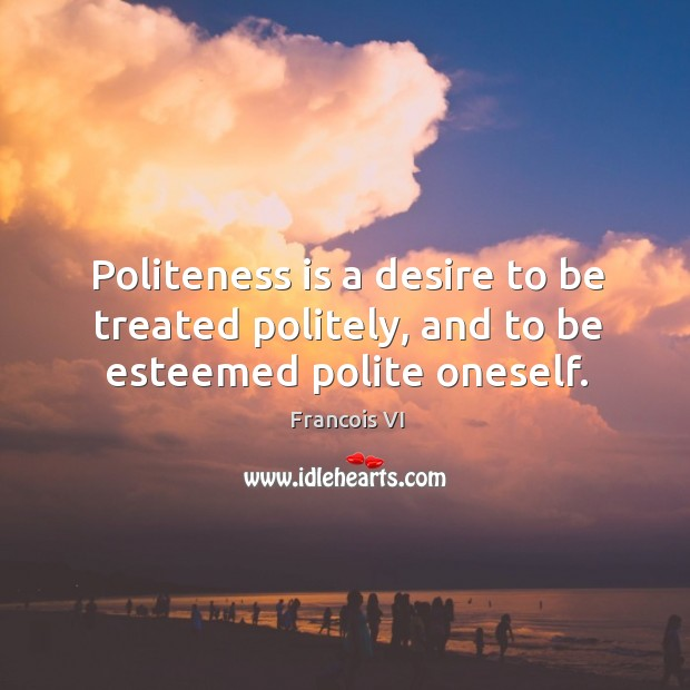 Image, Politeness is a desire to be treated politely, and to be esteemed polite oneself.