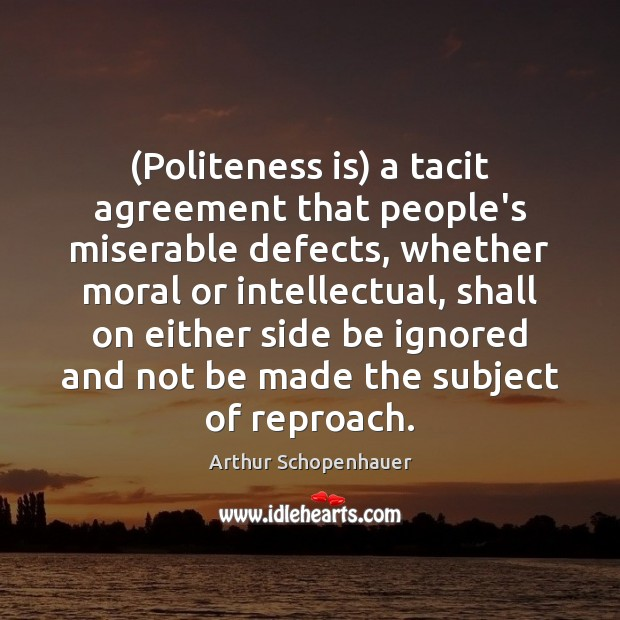(Politeness is) a tacit agreement that people's miserable defects, whether moral or Image
