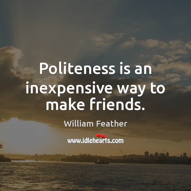 Politeness is an inexpensive way to make friends. William Feather Picture Quote
