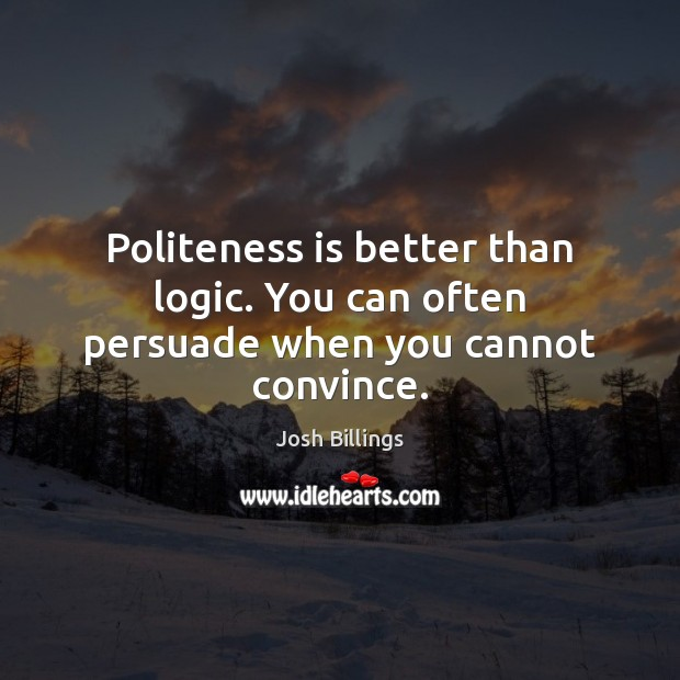 Politeness is better than logic. You can often persuade when you cannot convince. Image