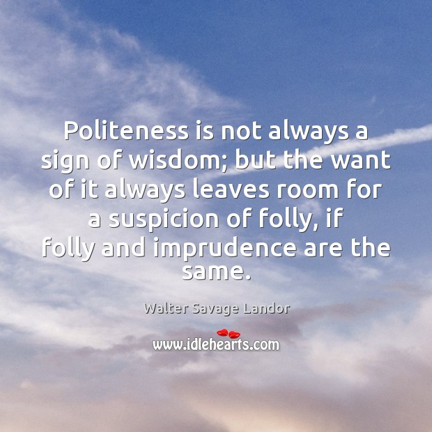 Politeness is not always a sign of wisdom; but the want of Walter Savage Landor Picture Quote