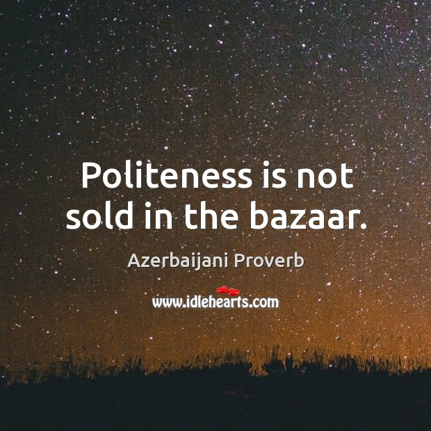 Politeness is not sold in the bazaar. Azerbaijani Proverbs Image
