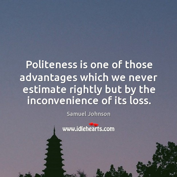 Politeness is one of those advantages which we never estimate rightly but Image