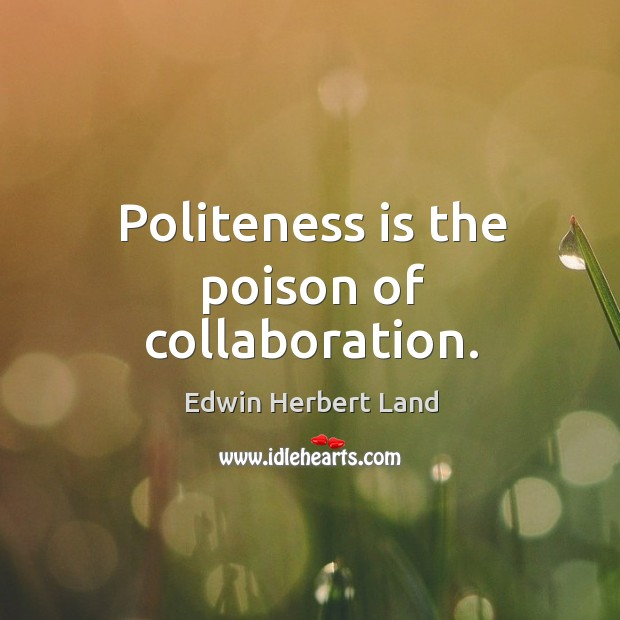 Politeness is the poison of collaboration. Image