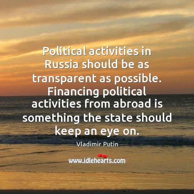 Political activities in Russia should be as transparent as possible. Financing political Vladimir Putin Picture Quote