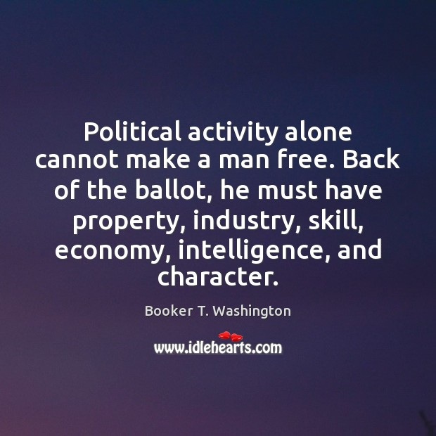 Image, Political activity alone cannot make a man free. Back of the ballot,